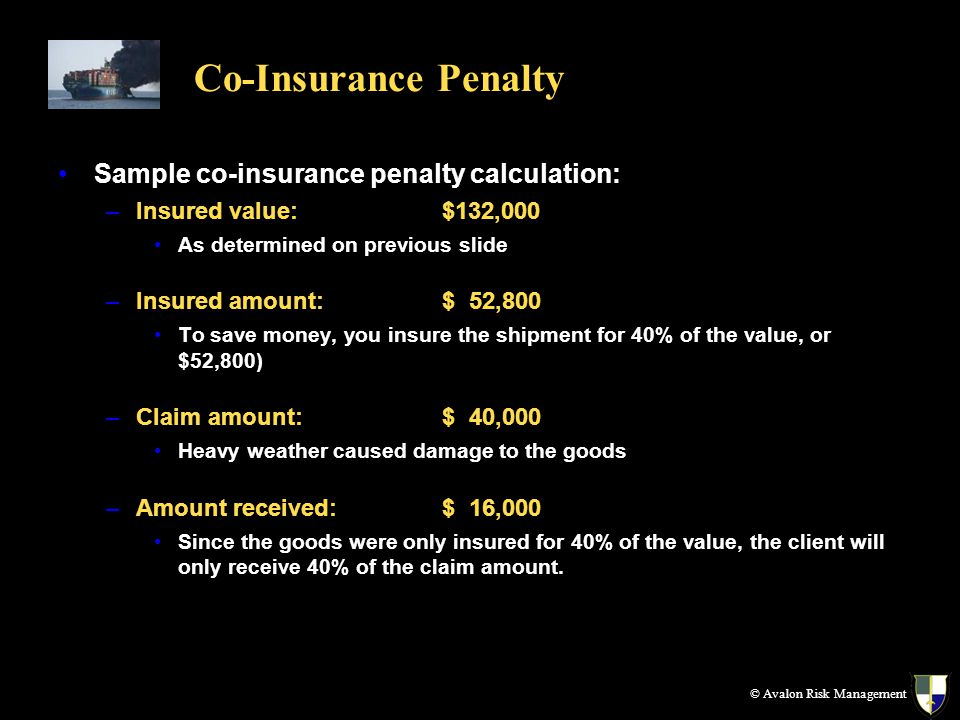 Co-Insurance Penalty Sample co-insurance penalty calculation: –Insured value: $132,000 As determined on previous slide –Insured amount:$ 52,800 To sav