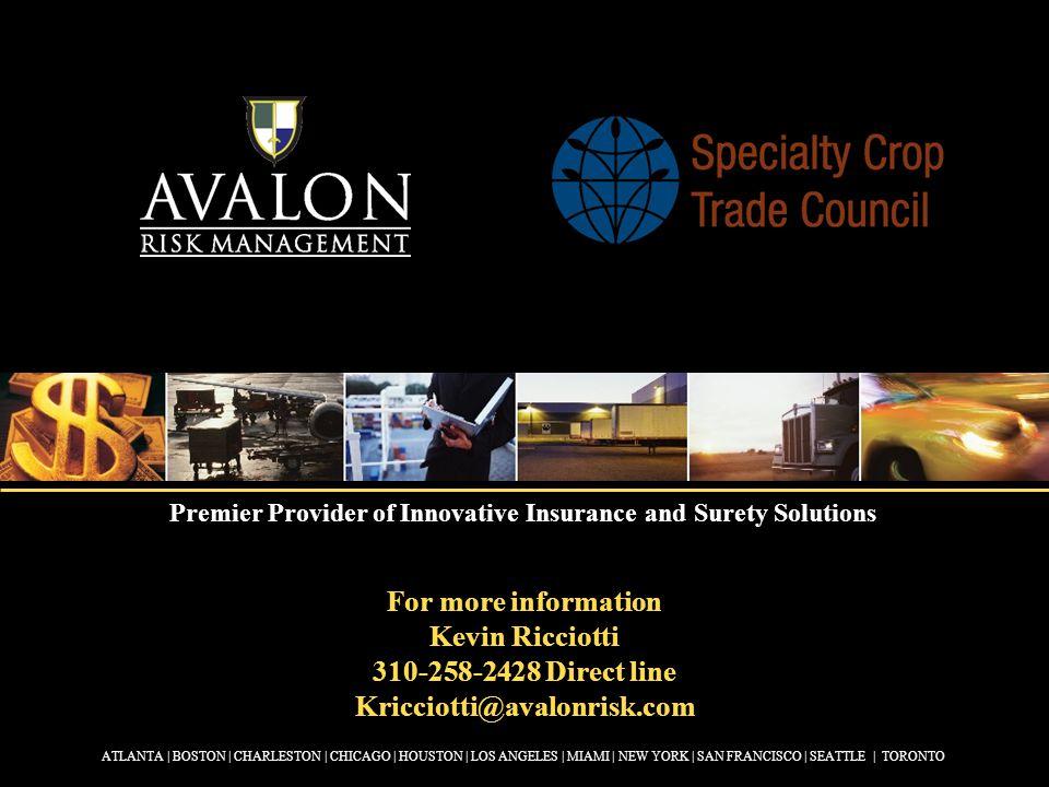 For more information Kevin Ricciotti 310-258-2428 Direct line Kricciotti@avalonrisk.com ATLANTA | BOSTON | CHARLESTON | CHICAGO | HOUSTON | LOS ANGELES | MIAMI | NEW YORK | SAN FRANCISCO | SEATTLE | TORONTO Premier Provider of Innovative Insurance and Surety Solutions