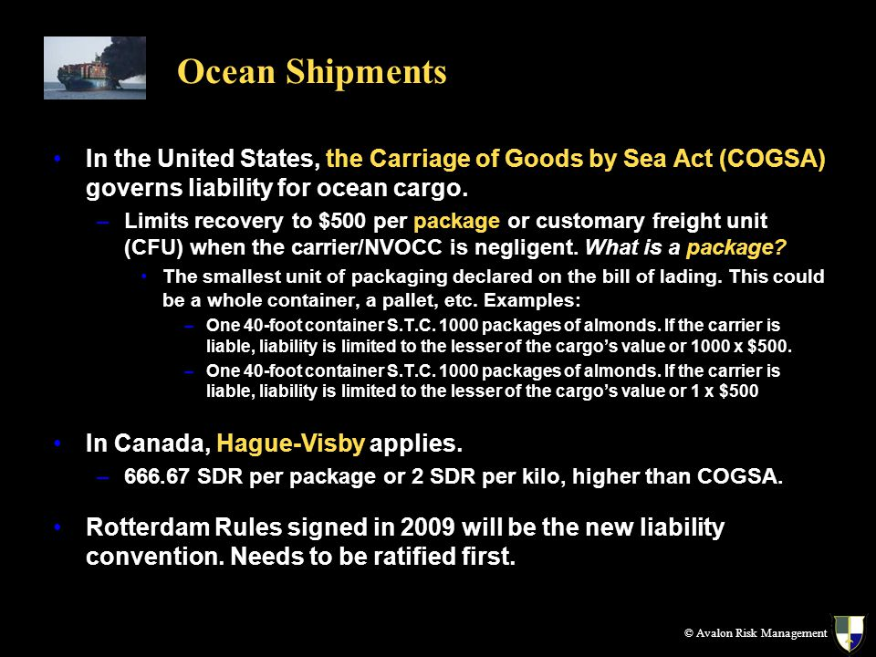 Ocean Shipments In the United States, the Carriage of Goods by Sea Act (COGSA) governs liability for ocean cargo. –Limits recovery to $500 per package