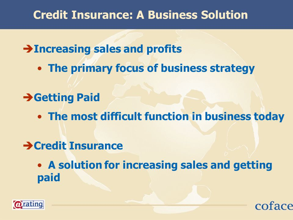 Credit Insurance: A Business Solution Increasing sales and profits The primary focus of business strategy Getting Paid The most difficult function in
