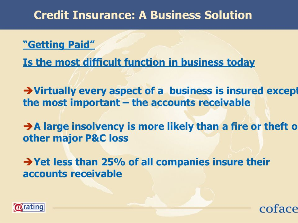 Getting Paid Is the most difficult function in business today Virtually every aspect of a business is insured except the most important – the accounts