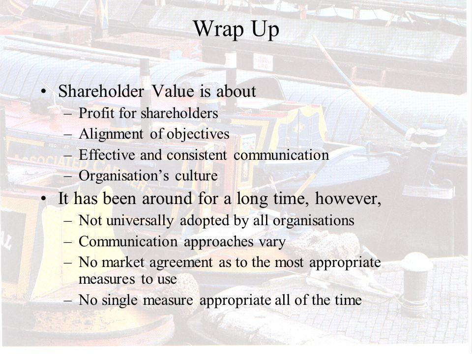 Wrap Up Shareholder Value is about –Profit for shareholders –Alignment of objectives –Effective and consistent communication –Organisations culture It has been around for a long time, however, –Not universally adopted by all organisations –Communication approaches vary –No market agreement as to the most appropriate measures to use –No single measure appropriate all of the time