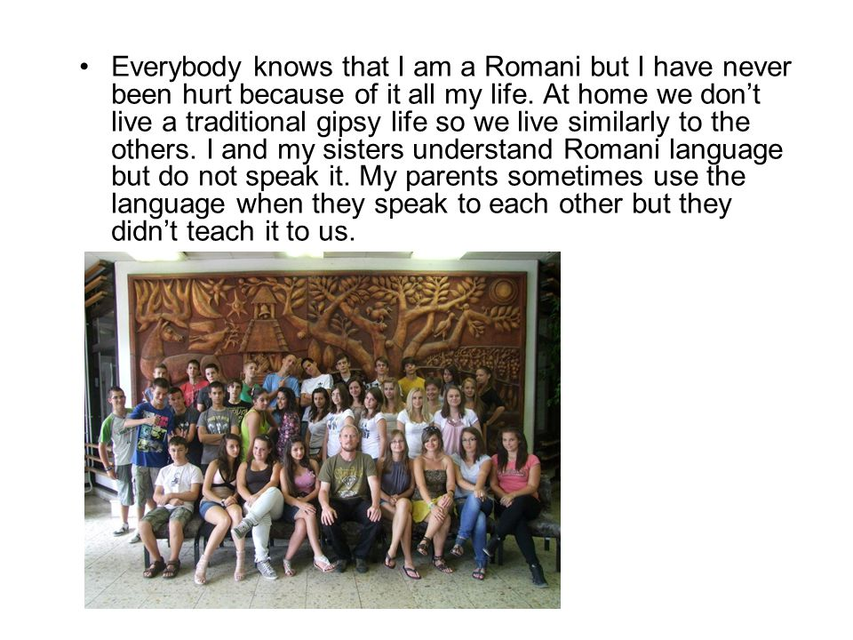 Everybody knows that I am a Romani but I have never been hurt because of it all my life. At home we dont live a traditional gipsy life so we live simi