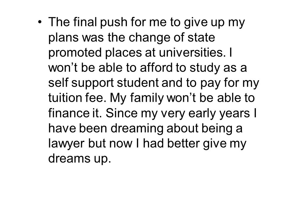 The final push for me to give up my plans was the change of state promoted places at universities. I wont be able to afford to study as a self support