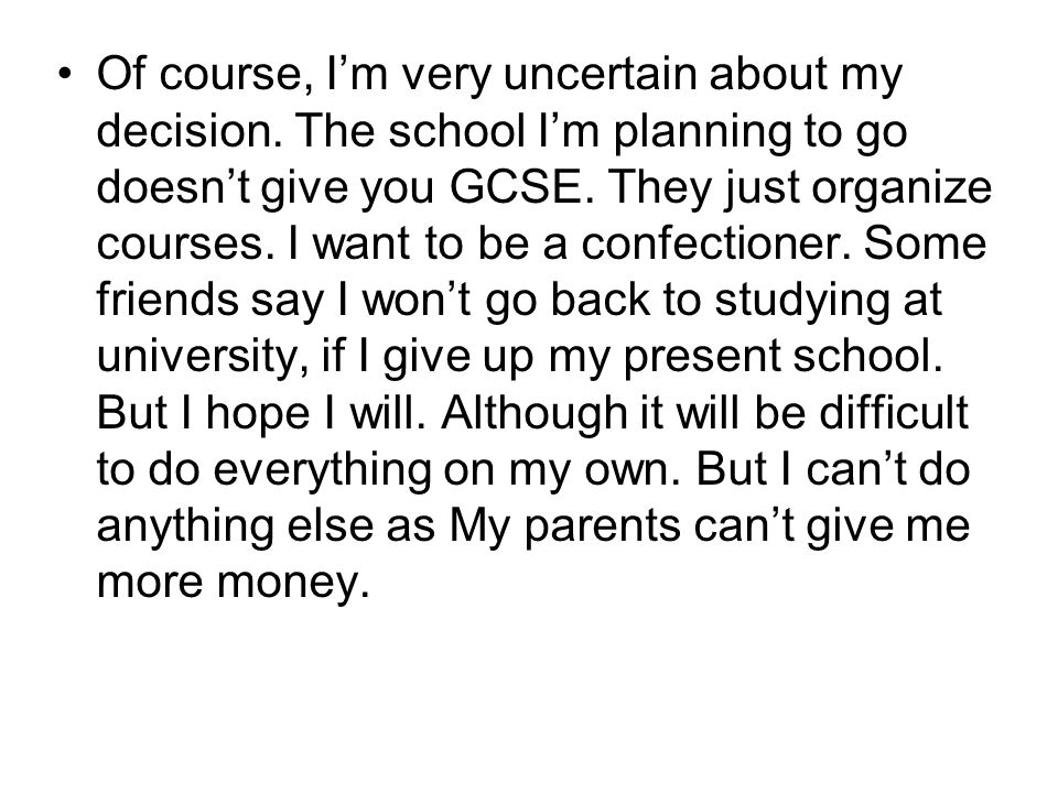 Of course, Im very uncertain about my decision. The school Im planning to go doesnt give you GCSE. They just organize courses. I want to be a confecti