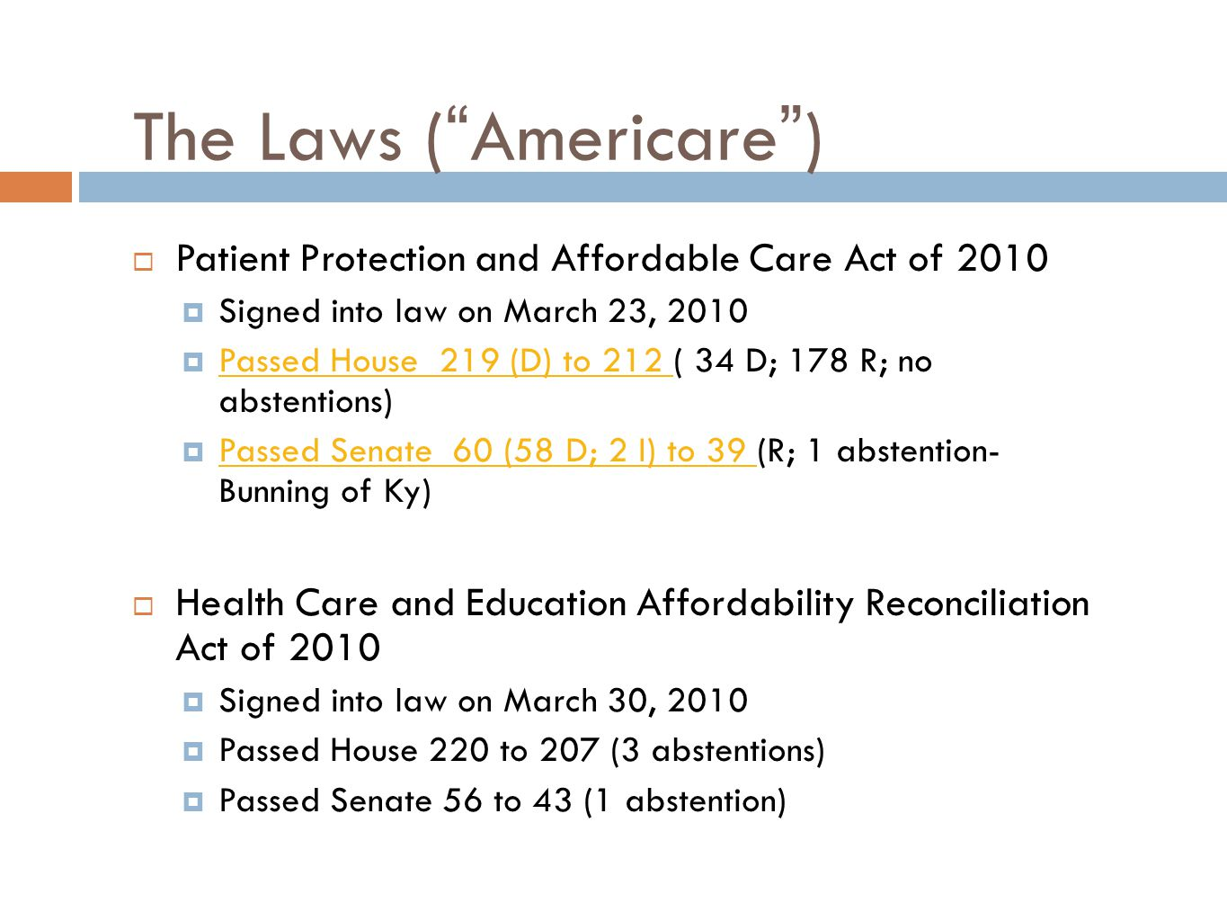 The Laws (Americare) Patient Protection and Affordable Care Act of 2010 Signed into law on March 23, 2010 Passed House 219 (D) to 212 ( 34 D; 178 R; no abstentions) Passed House 219 (D) to 212 Passed Senate 60 (58 D; 2 I) to 39 (R; 1 abstention- Bunning of Ky) Passed Senate 60 (58 D; 2 I) to 39 Health Care and Education Affordability Reconciliation Act of 2010 Signed into law on March 30, 2010 Passed House 220 to 207 (3 abstentions) Passed Senate 56 to 43 (1 abstention)