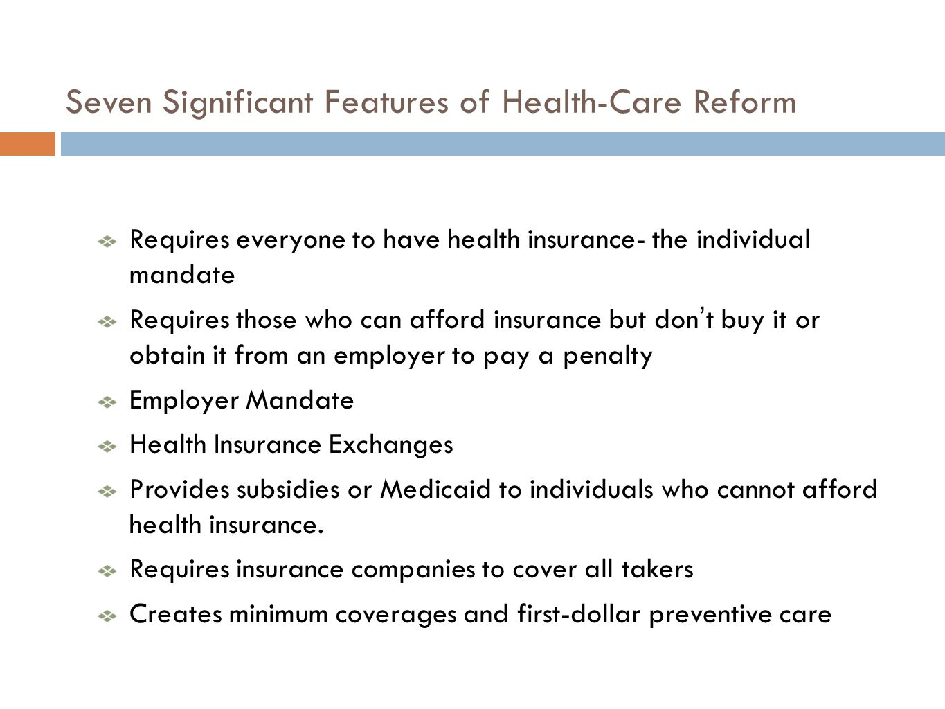 Seven Significant Features of Health-Care Reform Requires everyone to have health insurance- the individual mandate Requires those who can afford insurance but dont buy it or obtain it from an employer to pay a penalty Employer Mandate Health Insurance Exchanges Provides subsidies or Medicaid to individuals who cannot afford health insurance.