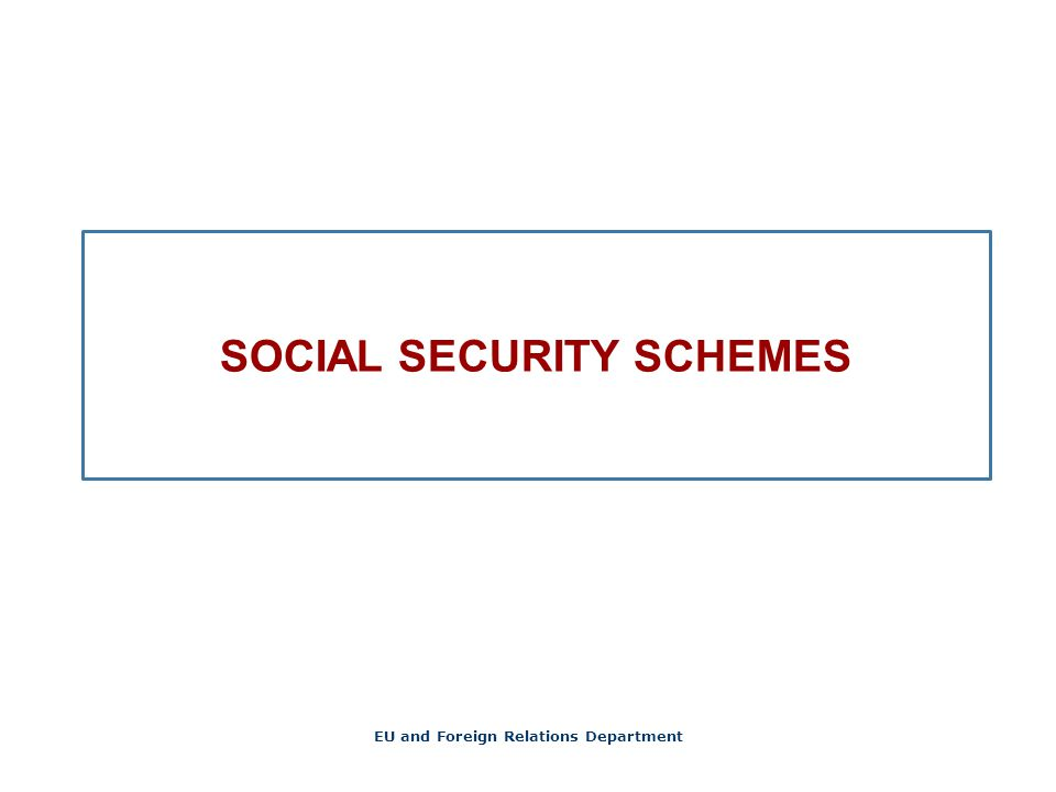 SOCIAL SECURITY SCHEMES EU and Foreign Relations Department
