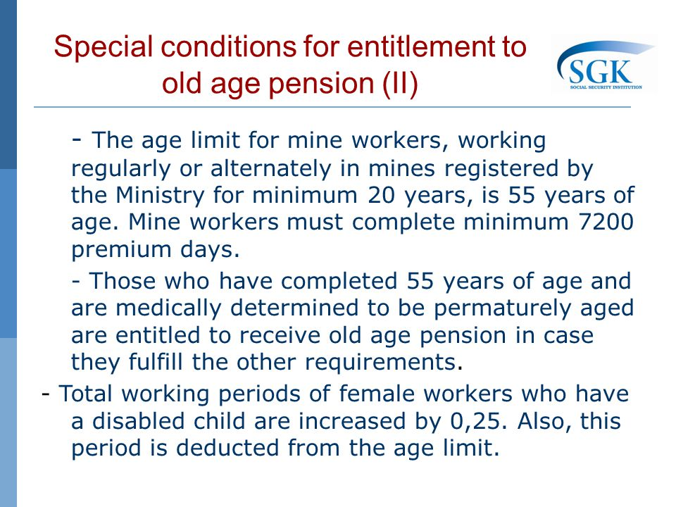 Special conditions for entitlement to old age pension (II) - The age limit for mine workers, working regularly or alternately in mines registered by the Ministry for minimum 20 years, is 55 years of age.