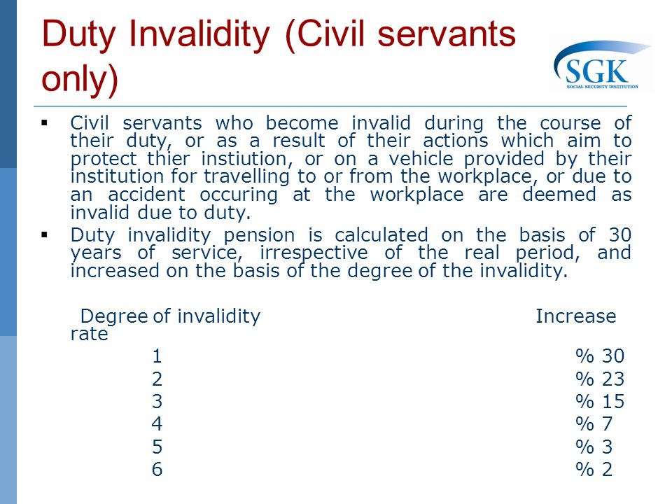 Duty Invalidity (Civil servants only) Civil servants who become invalid during the course of their duty, or as a result of their actions which aim to protect thier instiution, or on a vehicle provided by their institution for travelling to or from the workplace, or due to an accident occuring at the workplace are deemed as invalid due to duty.