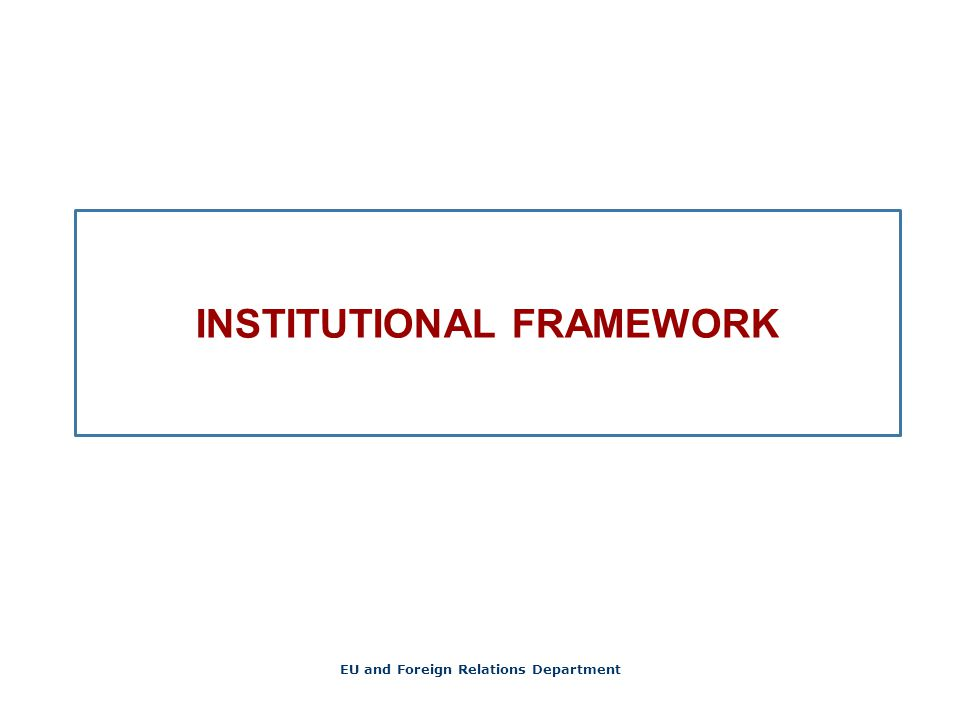 INSTITUTIONAL FRAMEWORK EU and Foreign Relations Department