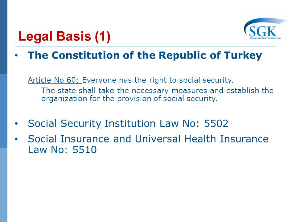 Legal Basis (1) The Constitution of the Republic of Turkey Article No 60: Everyone has the right to social security.
