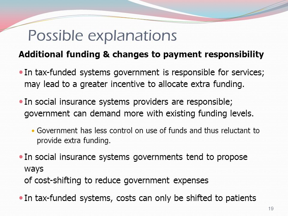 Possible explanations Additional funding & changes to payment responsibility In tax-funded systems government is responsible for services; may lead to a greater incentive to allocate extra funding.