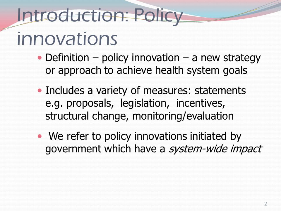 Introduction: Policy innovations Definition – policy innovation – a new strategy or approach to achieve health system goals Includes a variety of measures: statements e.g.