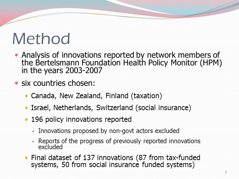Method Analysis of innovations reported by network members of the Bertelsmann Foundation Health Policy Monitor (HPM) in the years 2003-2007 six countries chosen: Canada, New Zealand, Finland (taxation) Israel, Netherlands, Switzerland (social insurance) 196 policy innovations reported Innovations proposed by non-govt actors excluded Reports of the progress of previously reported innovations excluded Final dataset of 137 innovations (87 from tax-funded systems, 50 from social insurance funded systems) 7