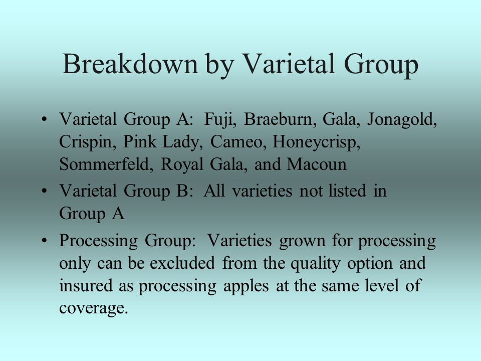 Breakdown by Varietal Group Varietal Group A: Fuji, Braeburn, Gala, Jonagold, Crispin, Pink Lady, Cameo, Honeycrisp, Sommerfeld, Royal Gala, and Macoun Varietal Group B: All varieties not listed in Group A Processing Group: Varieties grown for processing only can be excluded from the quality option and insured as processing apples at the same level of coverage.