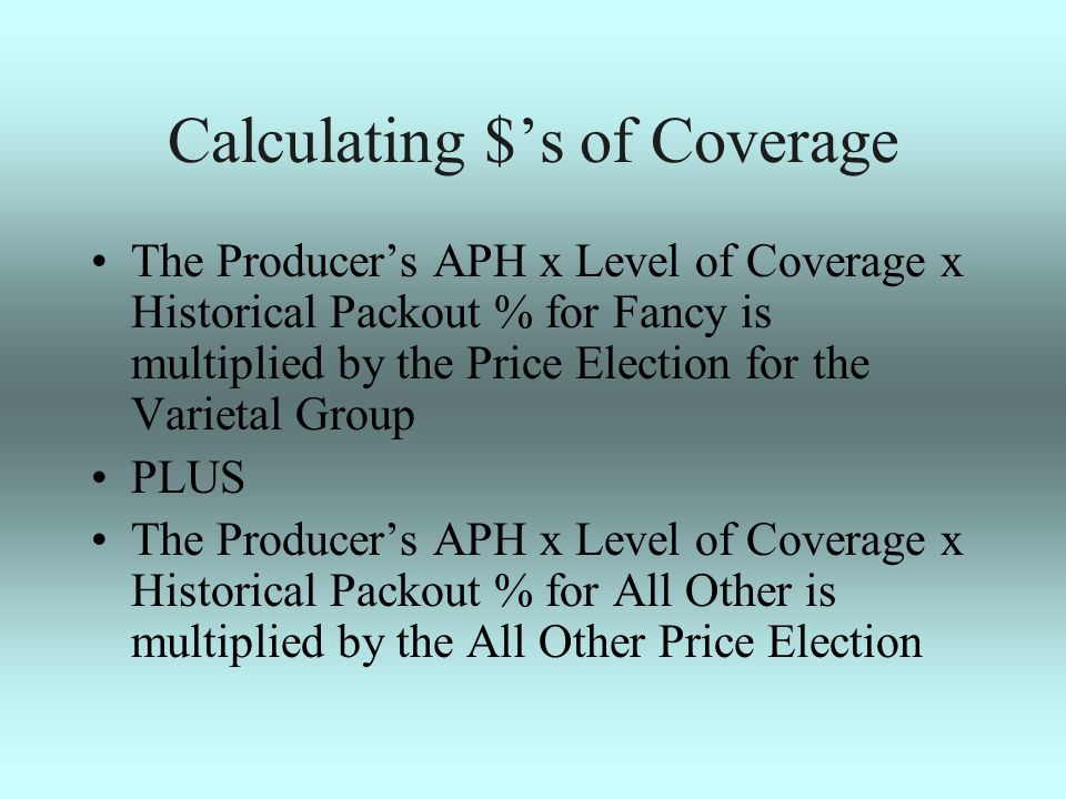 Calculating $s of Coverage The Producers APH x Level of Coverage x Historical Packout % for Fancy is multiplied by the Price Election for the Varietal Group PLUS The Producers APH x Level of Coverage x Historical Packout % for All Other is multiplied by the All Other Price Election