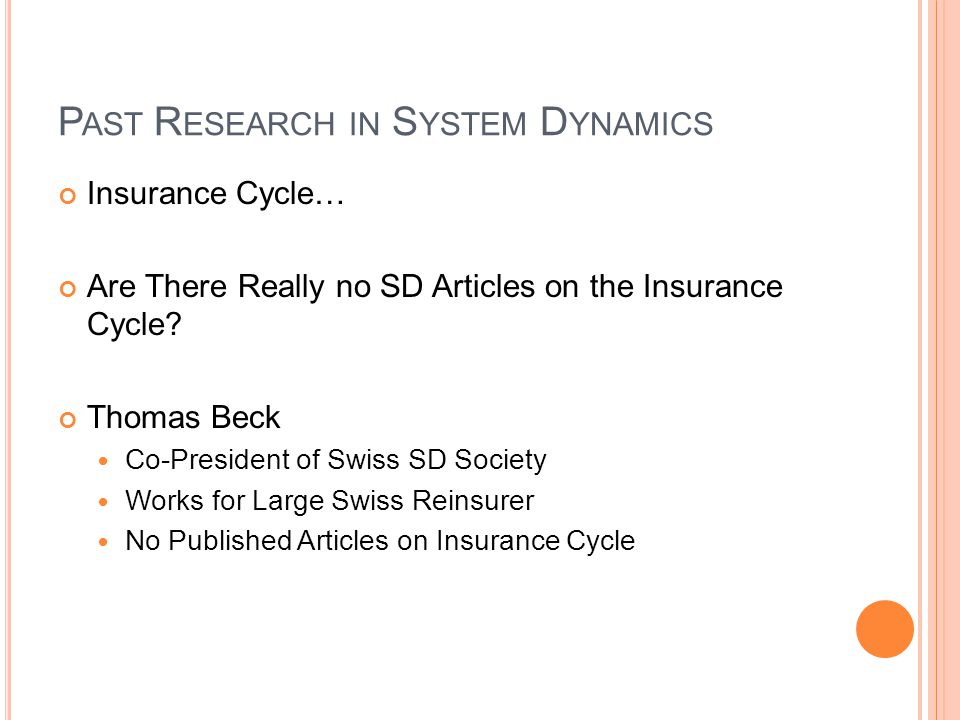P AST R ESEARCH IN S YSTEM D YNAMICS Insurance Cycle… Are There Really no SD Articles on the Insurance Cycle? Thomas Beck Co-President of Swiss SD Soc