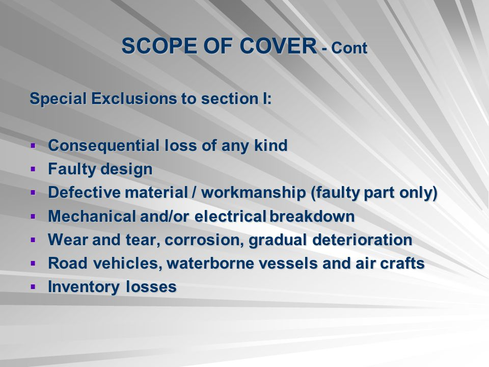 SCOPE OF COVER - Cont Special Exclusions to section I: Consequential loss of any kind Consequential loss of any kind Faulty design Faulty design Defective material / workmanship (faulty part only) Defective material / workmanship (faulty part only) Mechanical and/or electrical breakdown Mechanical and/or electrical breakdown Wear and tear, corrosion, gradual deterioration Wear and tear, corrosion, gradual deterioration Road vehicles, waterborne vessels and air crafts Road vehicles, waterborne vessels and air crafts Inventory losses Inventory losses
