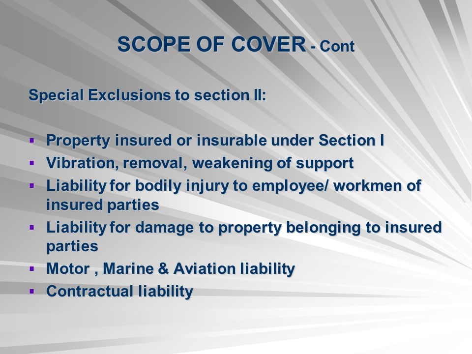 SCOPE OF COVER - Cont Special Exclusions to section II: Property insured or insurable under Section I Property insured or insurable under Section I Vibration, removal, weakening of support Vibration, removal, weakening of support Liability for bodily injury to employee/ workmen of insured parties Liability for bodily injury to employee/ workmen of insured parties Liability for damage to property belonging to insured parties Liability for damage to property belonging to insured parties Motor, Marine & Aviation liability Motor, Marine & Aviation liability Contractual liability Contractual liability