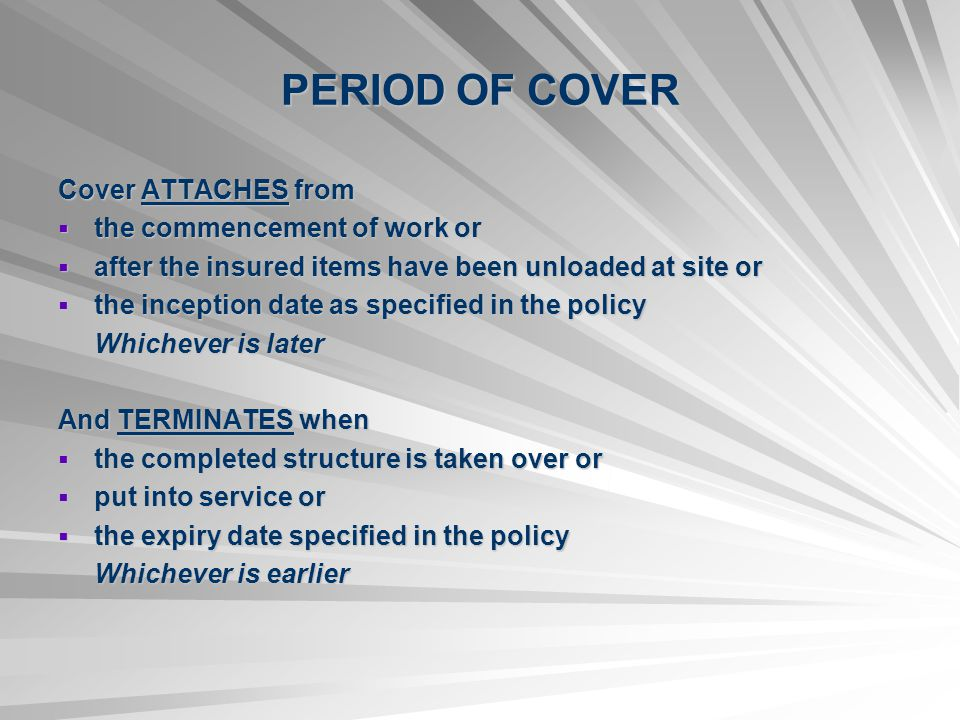 PERIOD OF COVER Cover ATTACHES from the commencement of work or the commencement of work or after the insured items have been unloaded at site or after the insured items have been unloaded at site or the inception date as specified in the policy the inception date as specified in the policy Whichever is later And TERMINATES when the completed structure is taken over or the completed structure is taken over or put into service or put into service or the expiry date specified in the policy the expiry date specified in the policy Whichever is earlier