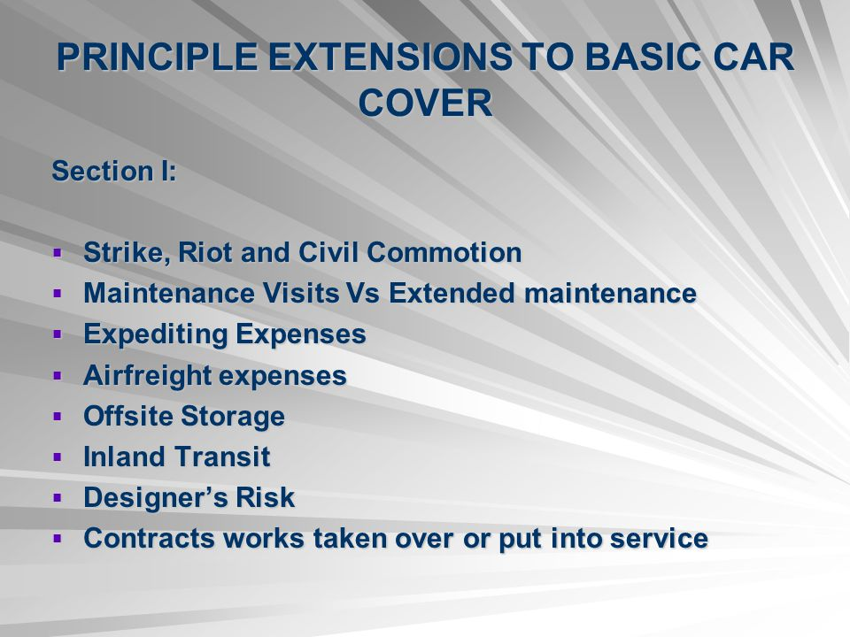PRINCIPLE EXTENSIONS TO BASIC CAR COVER Section I: Strike, Riot and Civil Commotion Strike, Riot and Civil Commotion Maintenance Visits Vs Extended maintenance Maintenance Visits Vs Extended maintenance Expediting Expenses Expediting Expenses Airfreight expenses Airfreight expenses Offsite Storage Offsite Storage Inland Transit Inland Transit Designers Risk Designers Risk Contracts works taken over or put into service Contracts works taken over or put into service