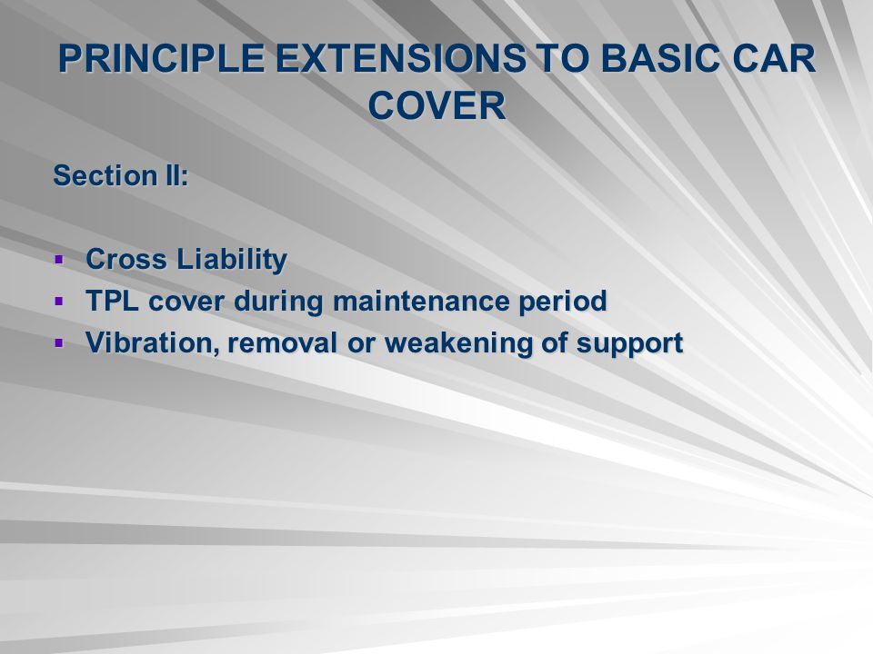 PRINCIPLE EXTENSIONS TO BASIC CAR COVER Section II: Cross Liability Cross Liability TPL cover during maintenance period TPL cover during maintenance p