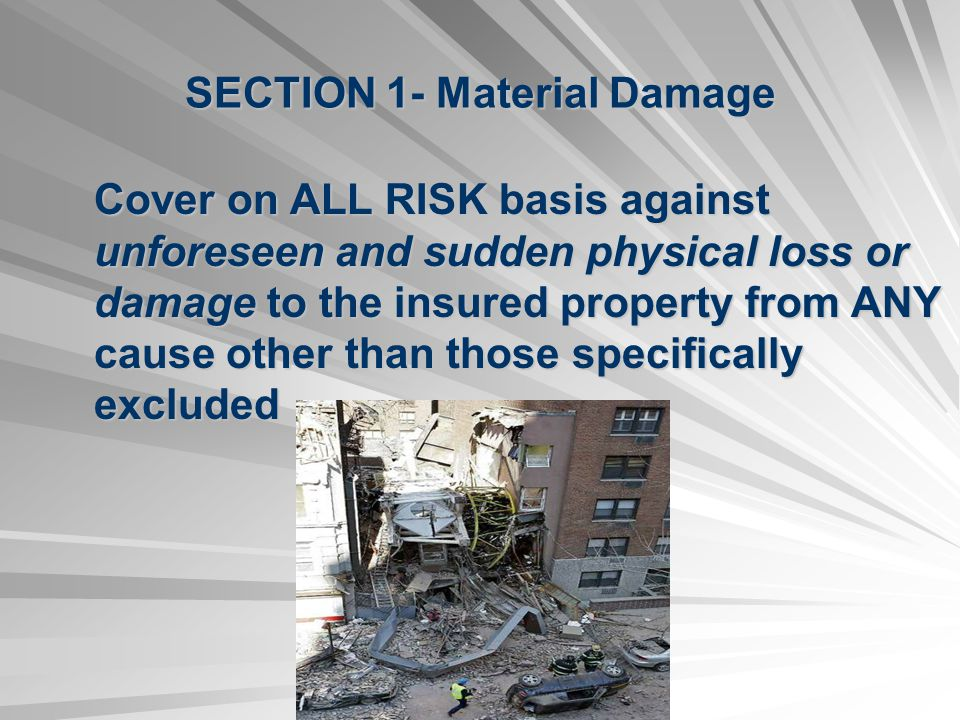 SECTION 1- Material Damage Cover on ALL RISK basis against unforeseen and sudden physical loss or damage to the insured property from ANY cause other than those specifically excluded
