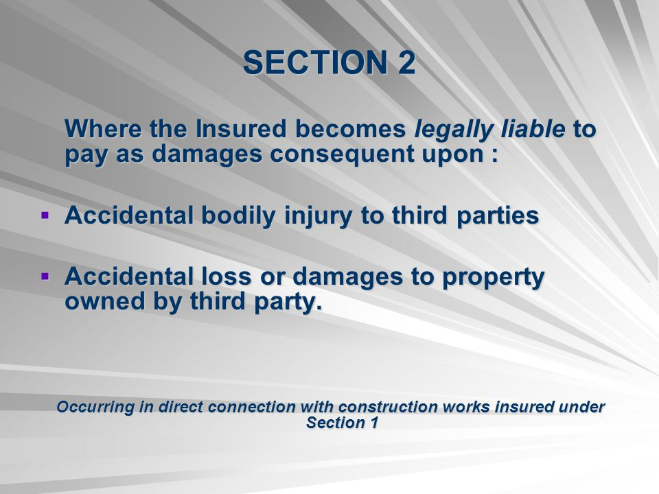 SECTION 2 Where the Insured becomes legally liable to pay as damages consequent upon : Accidental bodily injury to third parties Accidental bodily injury to third parties Accidental loss or damages to property owned by third party.