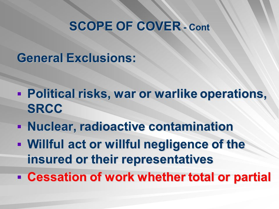 SCOPE OF COVER - Cont General Exclusions: Political risks, war or warlike operations, SRCC Political risks, war or warlike operations, SRCC Nuclear, radioactive contamination Nuclear, radioactive contamination Willful act or willful negligence of the insured or their representatives Willful act or willful negligence of the insured or their representatives Cessation of work whether total or partial Cessation of work whether total or partial