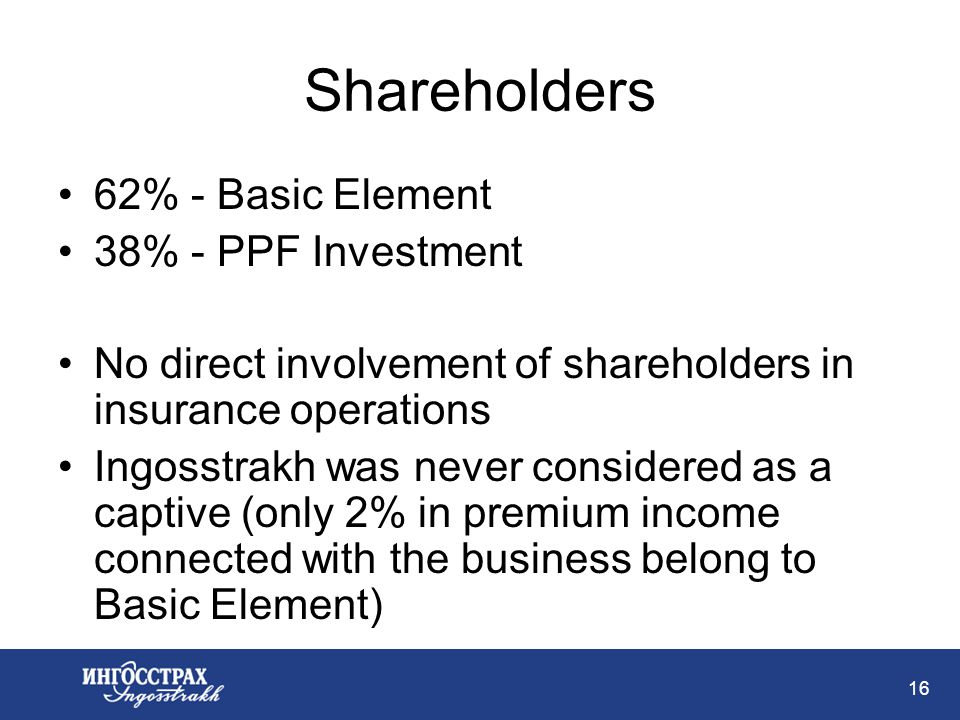 16 Shareholders 62% - Basic Element 38% - PPF Investment No direct involvement of shareholders in insurance operations Ingosstrakh was never considered as a captive (only 2% in premium income connected with the business belong to Basic Element)