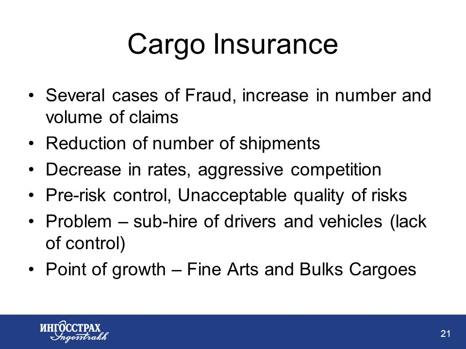 21 Cargo Insurance Several cases of Fraud, increase in number and volume of claims Reduction of number of shipments Decrease in rates, aggressive competition Pre-risk control, Unacceptable quality of risks Problem – sub-hire of drivers and vehicles (lack of control) Point of growth – Fine Arts and Bulks Cargoes
