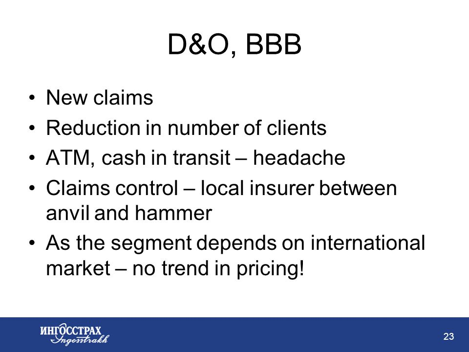 23 D&O, BBB New claims Reduction in number of clients ATM, cash in transit – headache Claims control – local insurer between anvil and hammer As the segment depends on international market – no trend in pricing!