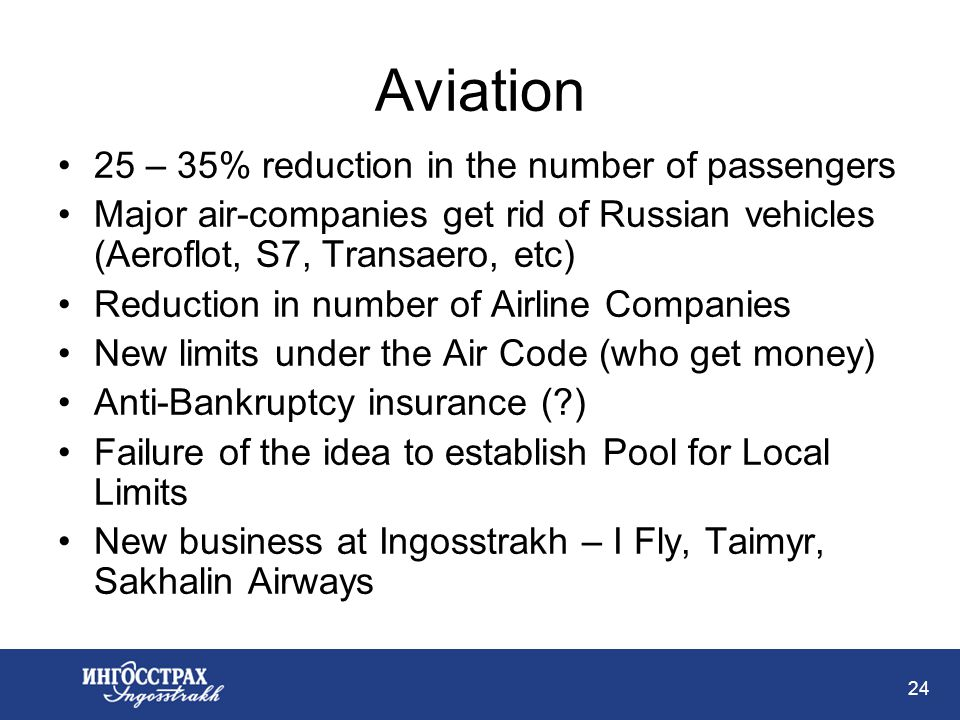 24 Aviation 25 – 35% reduction in the number of passengers Major air-companies get rid of Russian vehicles (Aeroflot, S7, Transaero, etc) Reduction in number of Airline Companies New limits under the Air Code (who get money) Anti-Bankruptcy insurance ( ) Failure of the idea to establish Pool for Local Limits New business at Ingosstrakh – I Fly, Taimyr, Sakhalin Airways