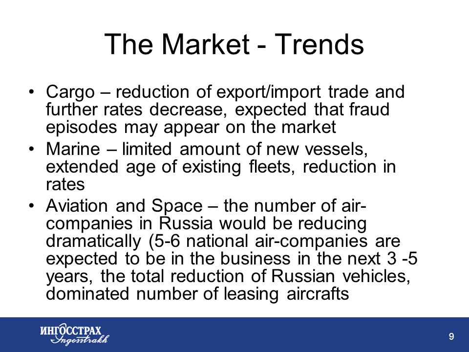 9 The Market - Trends Cargo – reduction of export/import trade and further rates decrease, expected that fraud episodes may appear on the market Marine – limited amount of new vessels, extended age of existing fleets, reduction in rates Aviation and Space – the number of air- companies in Russia would be reducing dramatically (5-6 national air-companies are expected to be in the business in the next 3 -5 years, the total reduction of Russian vehicles, dominated number of leasing aircrafts