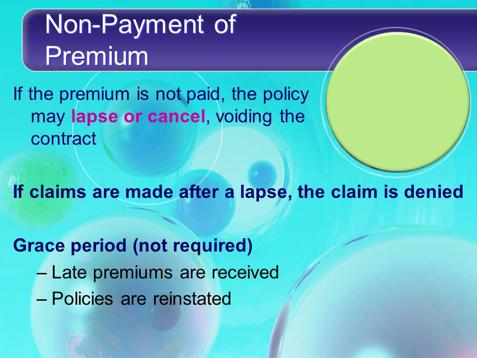 Non-Payment of Premium If the premium is not paid, the policy may lapse or cancel, voiding the contract If claims are made after a lapse, the claim is denied Grace period (not required) –Late premiums are received –Policies are reinstated