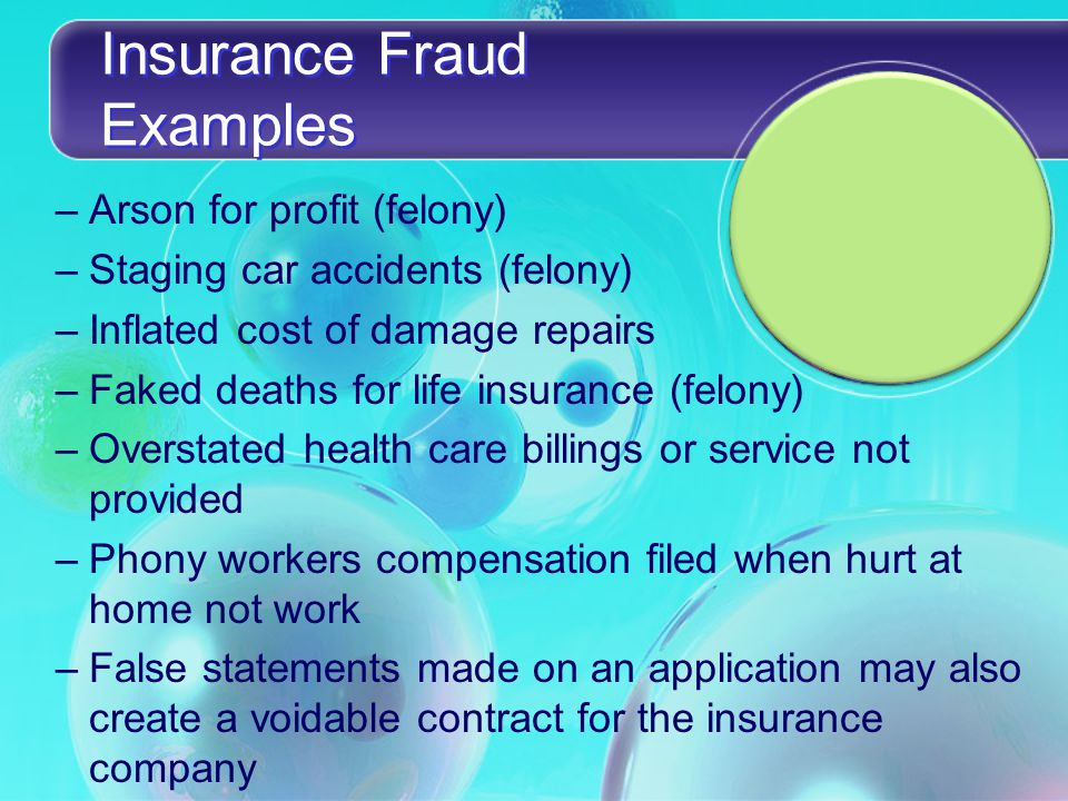Insurance Fraud Examples –Arson for profit (felony) –Staging car accidents (felony) –Inflated cost of damage repairs –Faked deaths for life insurance (felony) –Overstated health care billings or service not provided –Phony workers compensation filed when hurt at home not work –False statements made on an application may also create a voidable contract for the insurance company