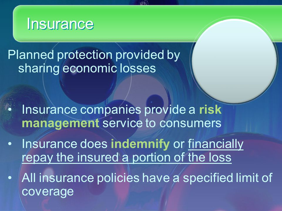 Insurance Planned protection provided by sharing economic losses Insurance companies provide a risk management service to consumers Insurance does indemnify or financially repay the insured a portion of the loss All insurance policies have a specified limit of coverage