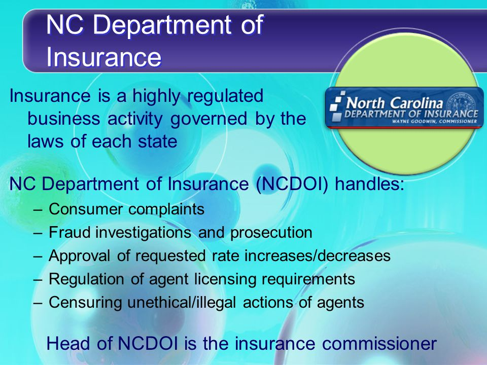 NC Department of Insurance Insurance is a highly regulated business activity governed by the laws of each state NC Department of Insurance (NCDOI) handles: –Consumer complaints –Fraud investigations and prosecution –Approval of requested rate increases/decreases –Regulation of agent licensing requirements –Censuring unethical/illegal actions of agents Head of NCDOI is the insurance commissioner