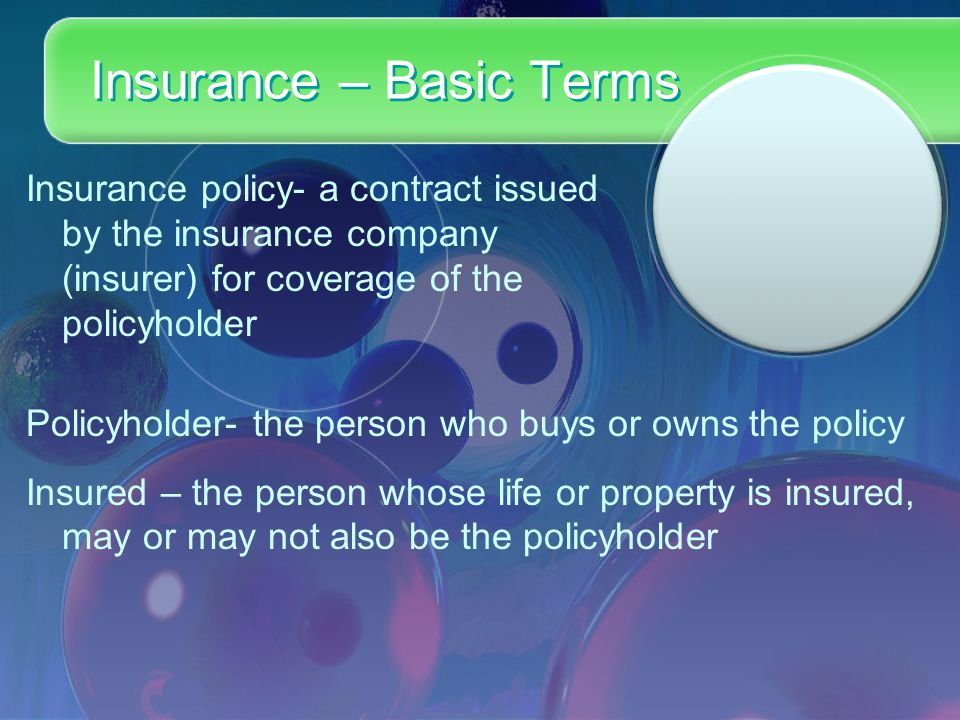 Insurance – Basic Terms Insurance policy- a contract issued by the insurance company (insurer) for coverage of the policyholder Policyholder- the person who buys or owns the policy Insured – the person whose life or property is insured, may or may not also be the policyholder