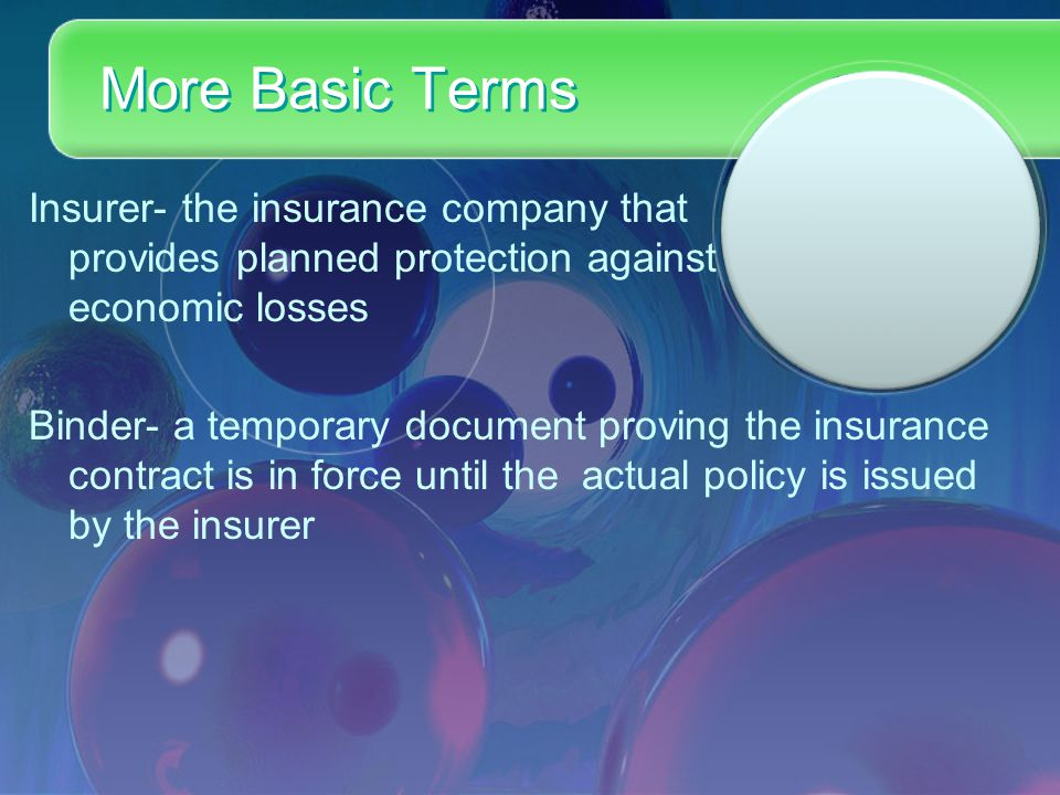 More Basic Terms Insurer- the insurance company that provides planned protection against economic losses Binder- a temporary document proving the insurance contract is in force until the actual policy is issued by the insurer