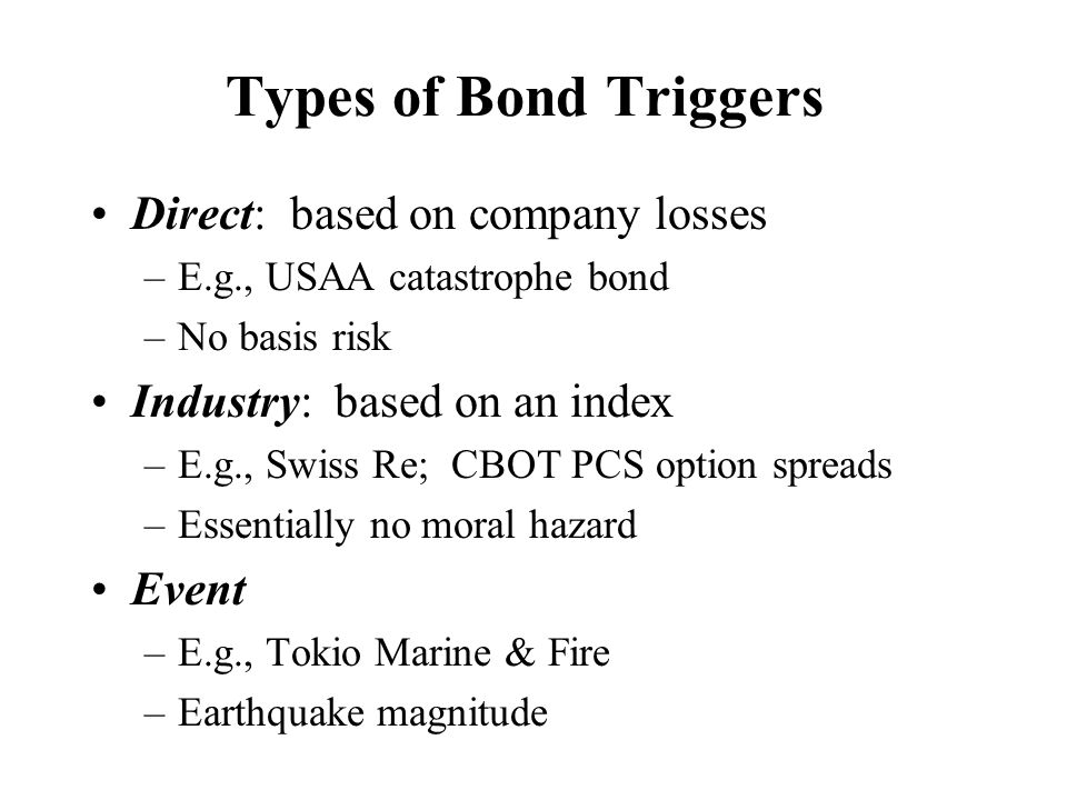 Types of Bond Triggers Direct: based on company losses –E.g., USAA catastrophe bond –No basis risk Industry: based on an index –E.g., Swiss Re; CBOT P