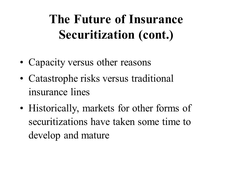 The Future of Insurance Securitization (cont.) Capacity versus other reasons Catastrophe risks versus traditional insurance lines Historically, market
