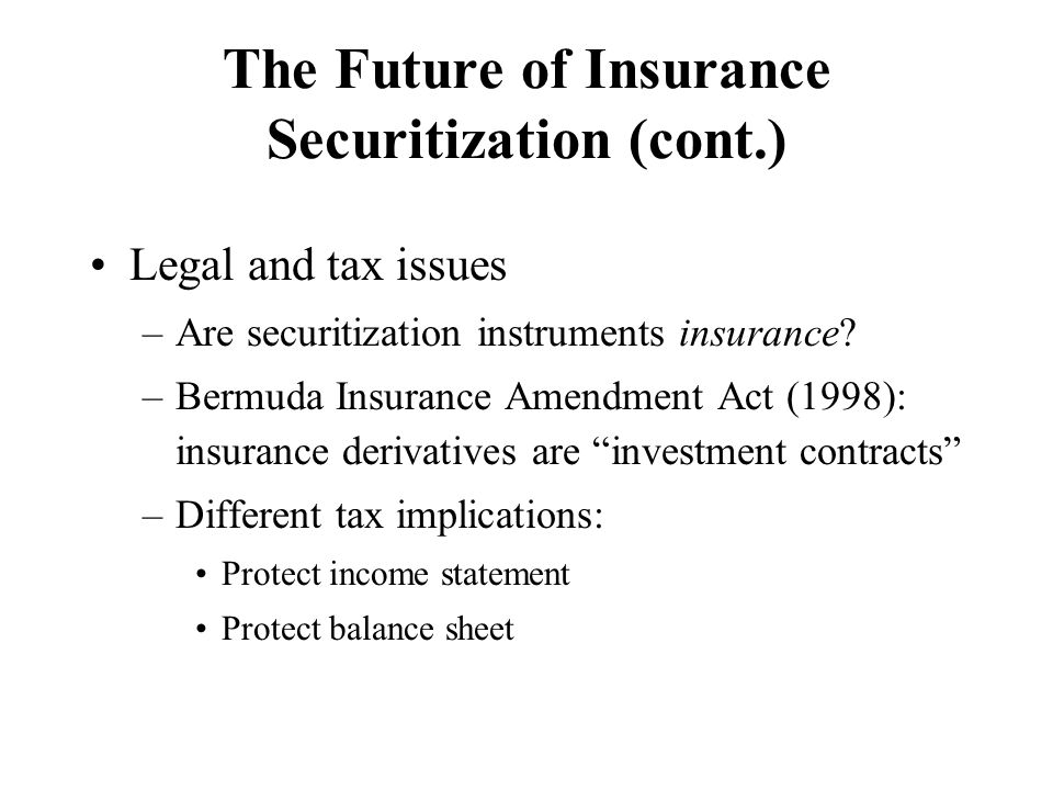 The Future of Insurance Securitization (cont.) Legal and tax issues –Are securitization instruments insurance? –Bermuda Insurance Amendment Act (1998)