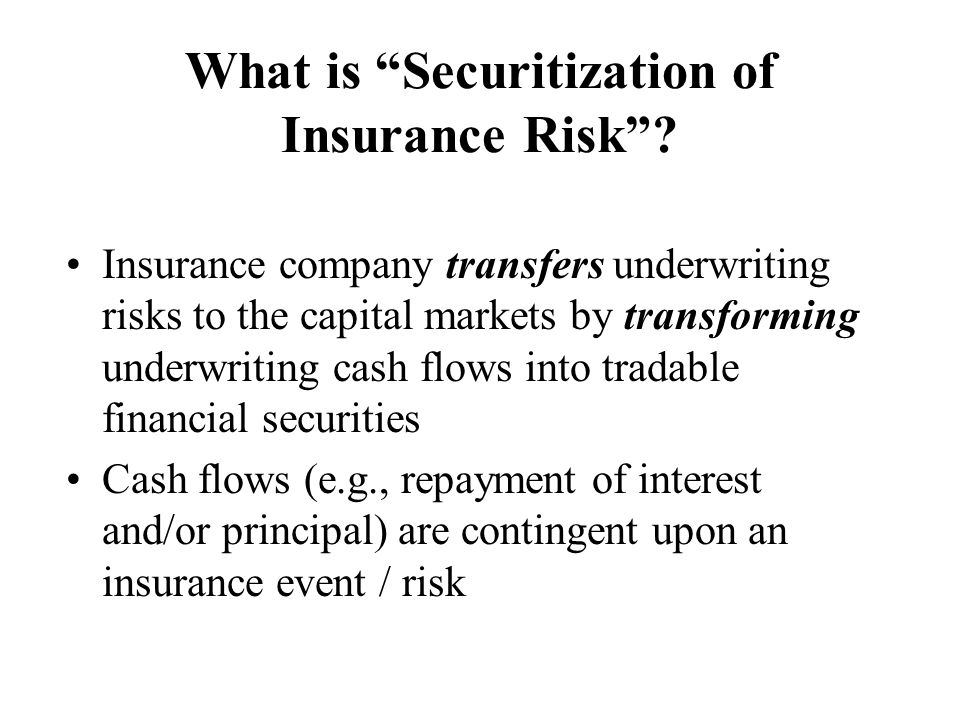 The Future of Insurance Securitization (cont.) Capacity versus other reasons Catastrophe risks versus traditional insurance lines Historically, markets for other forms of securitizations have taken some time to develop and mature