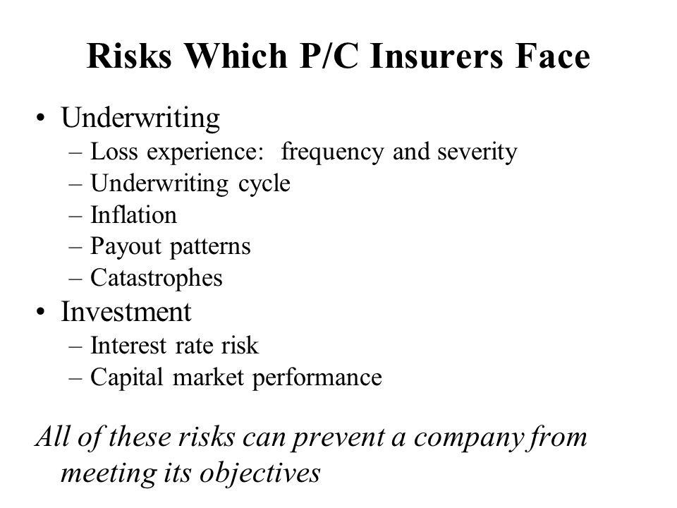 Risks Which P/C Insurers Face Underwriting –Loss experience: frequency and severity –Underwriting cycle –Inflation –Payout patterns –Catastrophes Inve