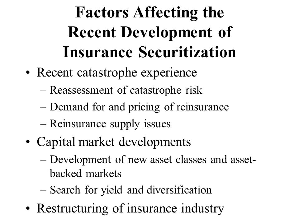 Factors Affecting the Recent Development of Insurance Securitization Recent catastrophe experience –Reassessment of catastrophe risk –Demand for and p
