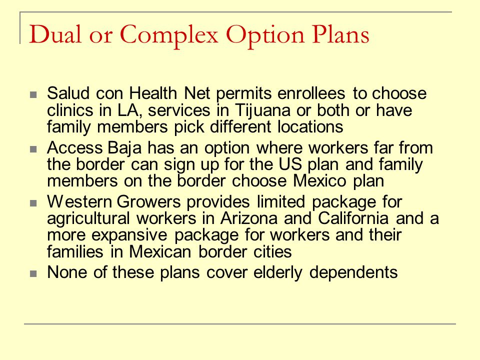 Dual or Complex Option Plans Salud con Health Net permits enrollees to choose clinics in LA, services in Tijuana or both or have family members pick d