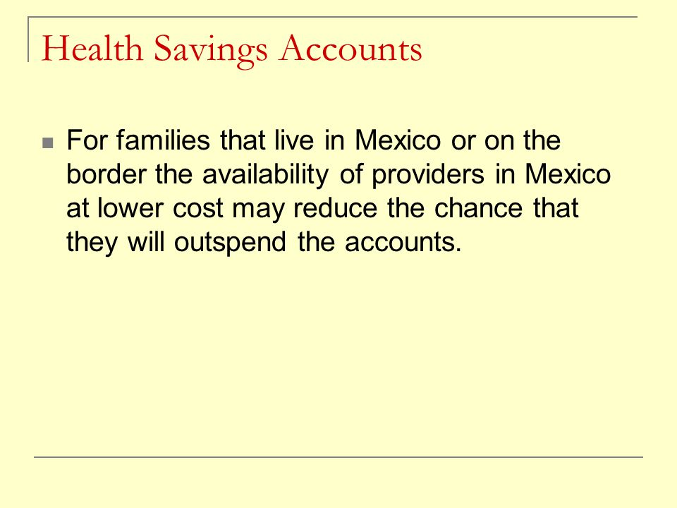 Health Savings Accounts For families that live in Mexico or on the border the availability of providers in Mexico at lower cost may reduce the chance