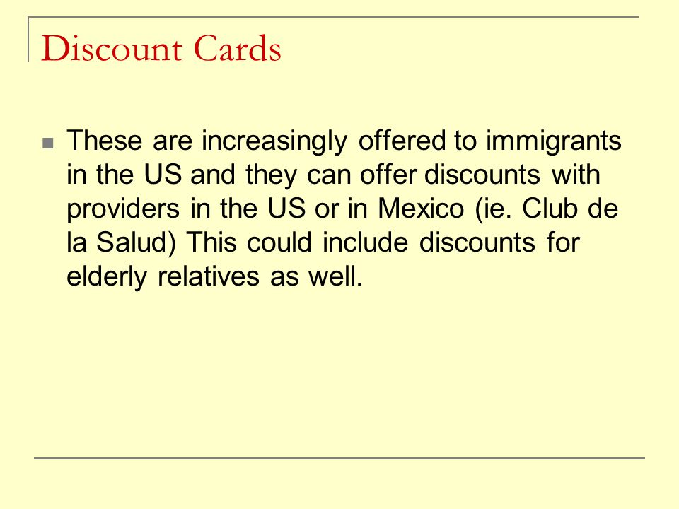 Discount Cards These are increasingly offered to immigrants in the US and they can offer discounts with providers in the US or in Mexico (ie.